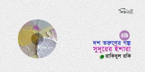 দশ তরুণের গল্প: সুদূরের ইশারা ॥ রাকিবুল রকি